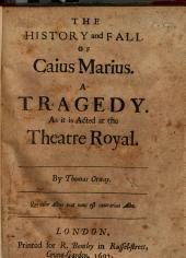 The History and Fall of Caius Marius: A Tragedy, as it is Acted at the Theatre Royal