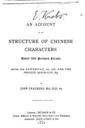 An Account of the Structure of Chinese Characters Under 300 Primary Forms: After the Shwoh-wan, 100 A.D., and the Phonetic Shwoh-wan, 1833