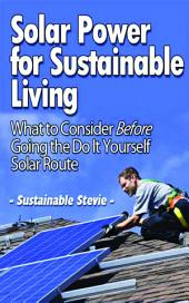 Solar Power for Sustainable Living: What to Consider Before Going the Do It Yourself Solar Route