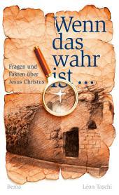Wenn das wahr ist ...: Fragen und Fakten über Jesus Christus