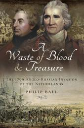 A Waste of Blood and Treasure: The 1799 Anglo-Russian Invasion of the Netherlands