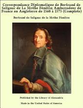 Correspondance Diplomatique de Bertrand de Salignac de La Mothe F_n_lon Ambassadeur de France en Angleterre de 1568 ö 1575 (Complete)