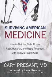 Surviving American Medicine: How to Get the Right Doctor, Right Hospital, and Right Treatment with Today's Health Care
