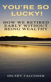 You're So Lucky!: How We Retired Early Without Being Wealthy