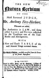 The New Natura Brevium of the Most Reverend Judge, Mr. Anthony Fitz-Herbert. Whereunto are Added, the Authorities in Law, and Some Other Cases and Notes Collected by the Translator ... With a New and Exact Table ...