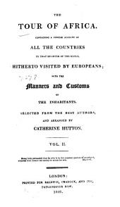The Tour of Africa: Containing a Concise Account of All the Countries in that Quarter of the Globe, Hitherto Visited by Europeans; with the Manners and Customs of the Inhabitants, Volume 2