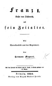 Franz I., Kaiser von Oesterreich, und sein Zeitalter. Ein Charakterbild aus der Gegenwart