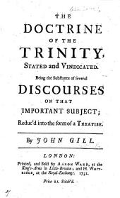 The Doctrine of the Trinity Stated and Vindicated. Being the Substance of Several Discourses on that Important Subject; Reduc'd Into the Form of a Treatise