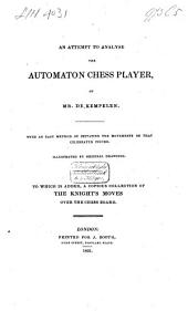 An Attempt to Analyse the Automaton Chess Player of Mr. de Kempelen: With an Easy Method of Imitating the Movements of that Celebrated Figure : to Wich is Added, a Copious Collection of the Knight's Moves Over the Chess Board
