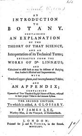 An Introduction to Botany, Containing an Explanation of the Theory of that Science, and an Interpretation of Its Technical Terms, Extracted from the Works of Linnæus ... With ... an Appendix Containing Upwards of Two Thousand English Names of Plants ... By James Lee