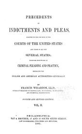 Precedents of Indictments and Pleas: Adapted to the Use Both of the Courts of the United States and Those of All the Several States; Together with Notes on Criminal Pleading and Practice, Embracing the English and American Authorities Generally, Volume 2