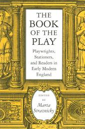 The Book of the Play: Playwrights, Stationers, and Readers in Early Modern England