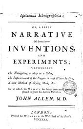 Specimina Ichnographica: Or, a Brief Narrative of Several New Inventions, and Experiments; Particularly, the Navigating a Ship in a Calm, the Improvement of the Engine to Raise Water by Fire, a New Method of Drying Malt, &c. ... Letters Patent to John Allen, ...