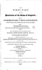 The First Part of the Institutes of the Laws of England: Or, A Commentary Upon Littleton. Not the Name of the Author Only, But of the Law Itself ... Hæc Ego Grandævus Posui Tibi, Candide Lector, Volume 1