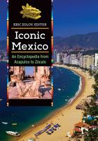 Iconic Mexico  An Encyclopedia from Acapulco to Z  calo  2 volumes  PDF