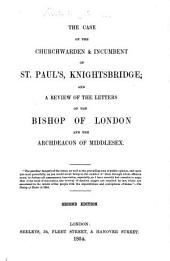 The Case of the Churchwarden [C. W.] and Incumbent [R. Liddell] of St. Paul's, Knightsbridge; and a Review of the Letters of the Bishop of London and the Archdeacon of Middlesex [J. Sinclair]. Second Edition