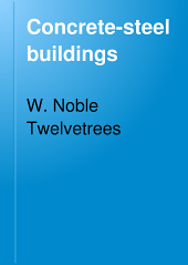 "Concrete-steel Buildings: Being a Companion Volume to the Treatise on ""Concrete-steel;"""