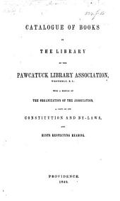 Catalogue of Books in the Library of the Pawcattuck Library Association, Westerly, R.I.; with a sketch of the Organization of the Association, a copy of its Constitution, and By-Laws, and hints respecting reading