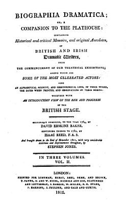 Biographia Dramatica  Or  A Companion to the Playhouse  Containing Historical and Critical Memoirs  and Original Anecdotes  of British and Irish Dramatic Writers  from the Commencement of Our Theatrical Exhibitions  Among Whom are Some of the Most Celebrated Actors      Originally Compiled  to the Year 1764  by David Erskine Baker  Continued Thence to 1782  by Isaac Reed  F  A  S  and Brought Down to the End of November 1811  with Very Considerable Additions and Improvements Throughout  by Stephen Jones  In Three Volumes PDF