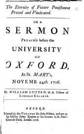 The Eternity of Future Punishment Proved and Vindicated: In a Sermon Preach'd Before the University of Oxford, at St. Mary's, Novemb. 24th, 1706