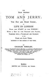 The True History of Tom and Jerry, Or, The Day and Night Scenes of Life in London: From the Start to the Finish, with a Key to the Persons and Places, Together with a Vocabulary and Glossary of the Flash and Slang Terms Occuring in the Course of the Work