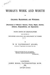 Woman's Work and Worth in Girlhood, Maidenhood, and Wifehood: Illustrations of Woman's Character, Duties, Rights, Position, Influence, Responsibilities, and Opportunities : with Hints on Self-culture and Chapters on the Higher Education and Employment of Women