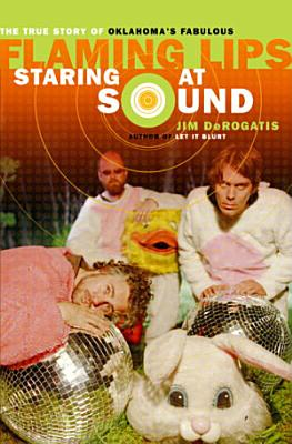 Staring at Sound  The True Story of Oklahoma s Fabulous Flaming Lips