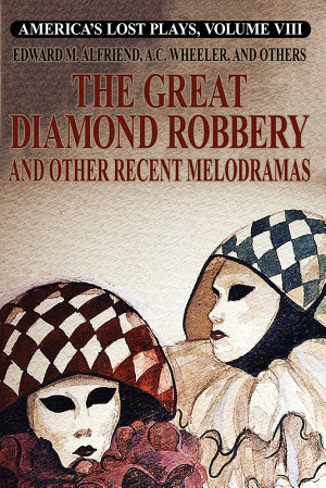 America s Lost Plays  Vol  VIII  The Great Diamond Robbery and Other Recent Melodramas