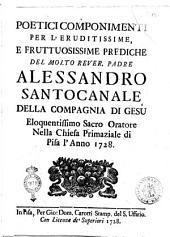 Poetici componimenti per l'eruditissime, e fruttuosissime prediche del molto rever. padre Alessandro Santocanale della Compagnia di Gesu' eloquentissimo sacro oratore nella Chiesa Primaziale di Pisa l'anno 1728