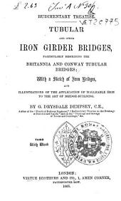 Tubular and Other Iron Girder Bridges Particularly Describing the Britannia and Conway Bridges: With a Sketch of Iron Bridges, and Illustrations of the Application of Malleable Iron to the Art of Bridge-building