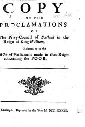 Copy of the Proclamations of the Privy-Council of Scotland in the Reign of King William, referred to in the Acts of Parliament made in that reign concerning the poor