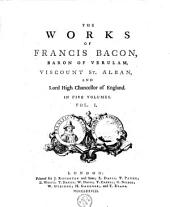 The Works of Francis Bacon, Baron of Verulam, Viscount St. Alban, and Lord High Chancellor of England: In Five Volumes, Volume 1