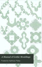 A Manual of Gothic Mouldings: A Practical Treatise on Their Formations, Gradual Development, Combinations, and Varieties