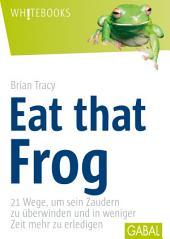 Eat that frog: 21 Wege, um sein Zaudern zu überwinden und in weiniger Zeit mehr zu erledigen
