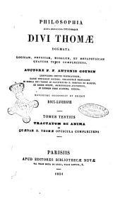 Philosophia juxta inconcussa tutissimaque divi thomae dogmata logicam, physicam, moralem, et metaphysicam quatuor tomis complectens auctore Antonio Goudin: Tractatum de anima et quaedam d. thomae opuscula complectens, Volume 3