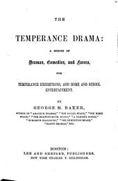 The Temperance Drama: A Series of Dramas, Comedies, and Farces, for Temperance Exhibitions, and Home and School Entertainment
