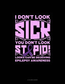 I Don't Look Sick You Don't Look Stupid! Looks Can Be Deceiving Epilepsy Awareness