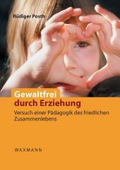 Gewaltfrei durch Erziehung: Versuch einer Pädagogik des friedlichen Zusammenlebens. Das Konzept der bindungsbasierten frühkindlichen Entwicklung und Erziehung (BBFEE)
