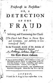 Priestcraft in Perfection: Or, A Detection of the Fraud of Inserting and Continuing this Clause (The Church Hath Power to Decree Rites and Ceremonys, and Authority in Controversys of Faith) in the Twentieth Article of the Articles of the Church of England