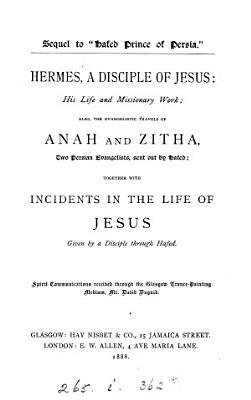 Hermes  a disciple of Jesus  his life and missionary work  also  the evangelistic travels of Anah and Zitha  together with incidents in the life of Jesus  spirit communications received through D  Duguid  compiled by H  Nisbet   PDF