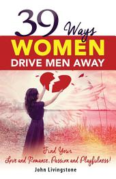39 Ways Women Drive Men Away: Find Your Love and Romance, Passion and Playfulness!
