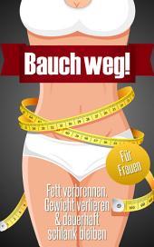 Bauch weg - Fett verbrennen, Gewicht verlieren & dauerhaft schlank bleiben (für Frauen)