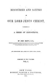 Discourses and sayings of our Lord Jesus Christ: illustrated in a series of expositions, Volume 1