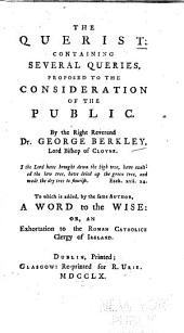 The Querist: Containing Several Queries, Proposed to the Consideration of the Public ... To which is Added, by the Same Author, A Word to the Wise: of An Extortation to the Roman Catholic Clergy of Ireland