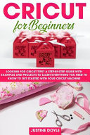 Cricut for Beginners: Looking for Cricut Tips? A Step-by-step Guide with Examples and Projects to Learn Everything You Need to Know to Get S
