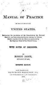 A Manual of Practice in the Courts of the United States: Embracing the Provisions of the Constitution, the Revised Statutes, and Amendments Thereto Relating to Federal Courts, Together with the Rules Promulgated by the Supreme Court of the United States. With Notes of Decisions