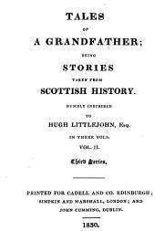 Tales of a Grandfather;: Being Stories Taken from Scottish History. Humbly Inscribed to Hugh Littlejohn, Esq. in Three Vols. .... Third series..