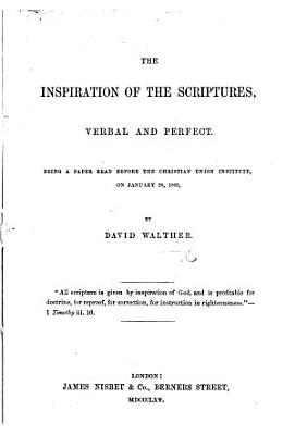 The Inspiration of the Scriptures  Verbal and Perfect  Being a Paper Read Before the Christian Union Institute  on January 26  1865