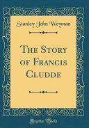 The Story of Francis Cludde  Classic Reprint  PDF