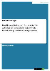 Das Herausbilden von Freizeit für die Arbeiter im Deutschen Kaiserreich. Entwicklung und Gestaltungsformen